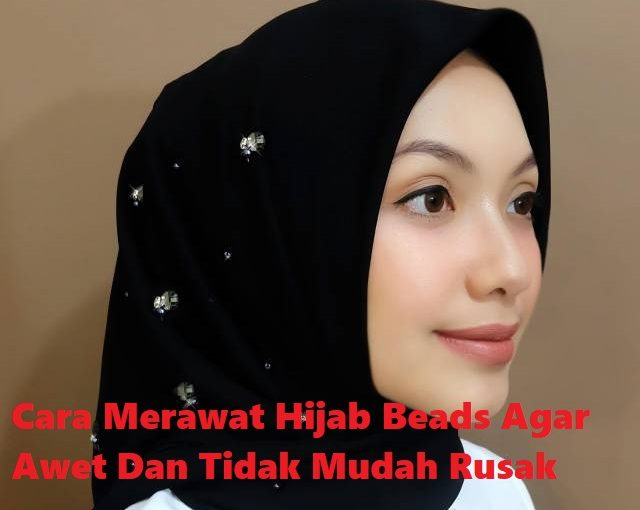 Cara Merawat Hijab Beads Agar Awet Dan Tidak Mudah Rusak